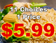 Eleven great choices for only $5.99!  Available for take-out, delivery and eat-in. Great value, great food!